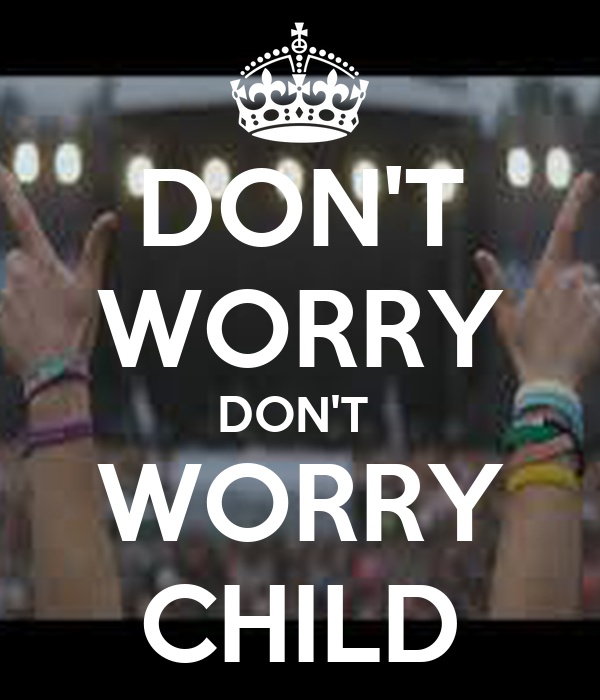 DON'T WORRY DON'T  WORRY CHILD