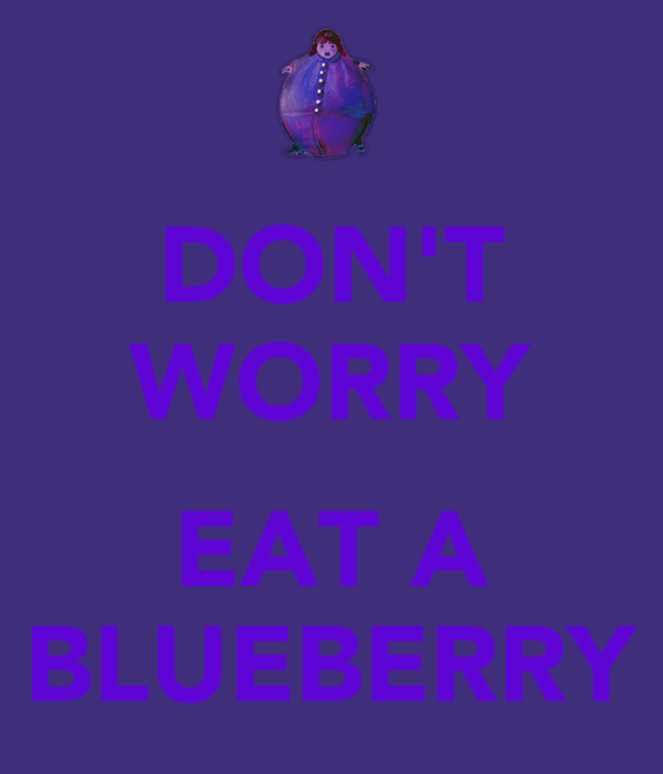 DON'T WORRY  EAT A BLUEBERRY