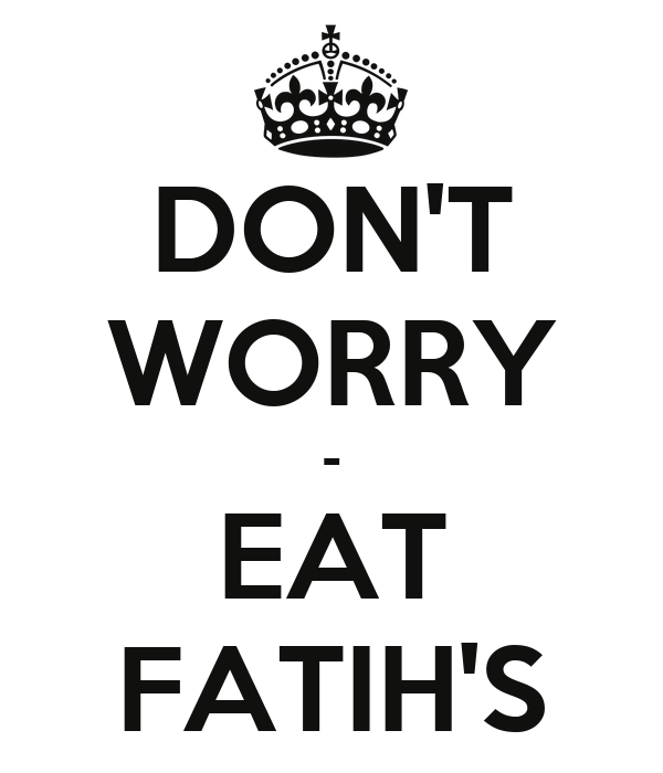 DON'T WORRY - EAT FATIH'S