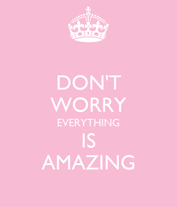 DON'T WORRY EVERYTHING IS AMAZING