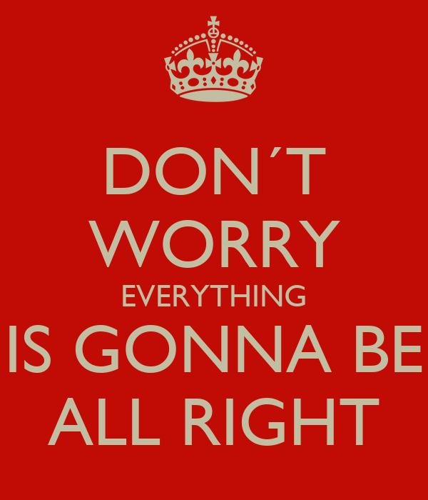 DON´T WORRY EVERYTHING IS GONNA BE ALL RIGHT