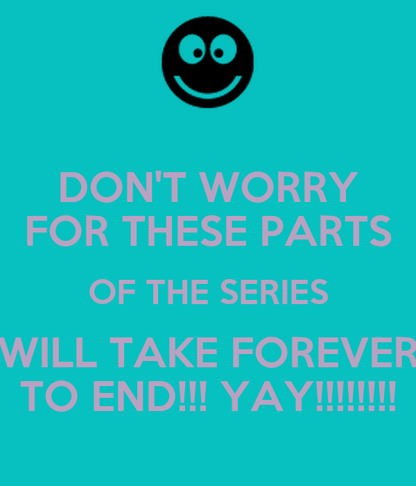 DON'T WORRY FOR THESE PARTS OF THE SERIES WILL TAKE FOREVER TO END!!! YAY!!!!!!!!