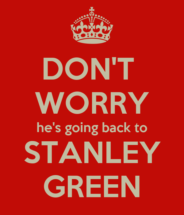 DON'T  WORRY he's going back to STANLEY GREEN