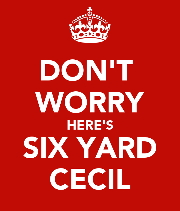 DON'T  WORRY HERE'S SIX YARD CECIL