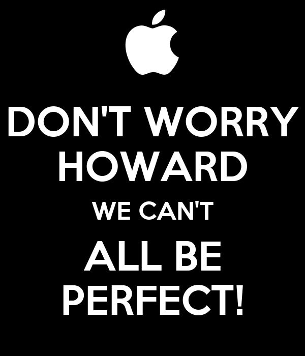 DON'T WORRY HOWARD WE CAN'T ALL BE PERFECT!