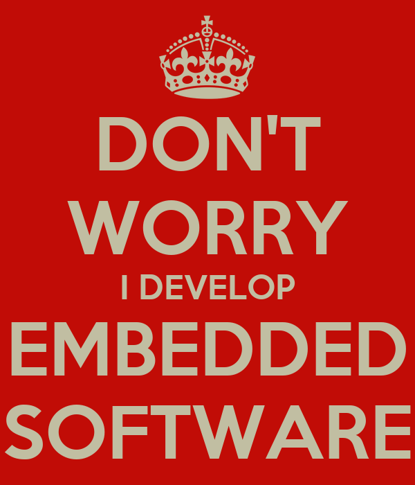 DON'T WORRY I DEVELOP EMBEDDED SOFTWARE