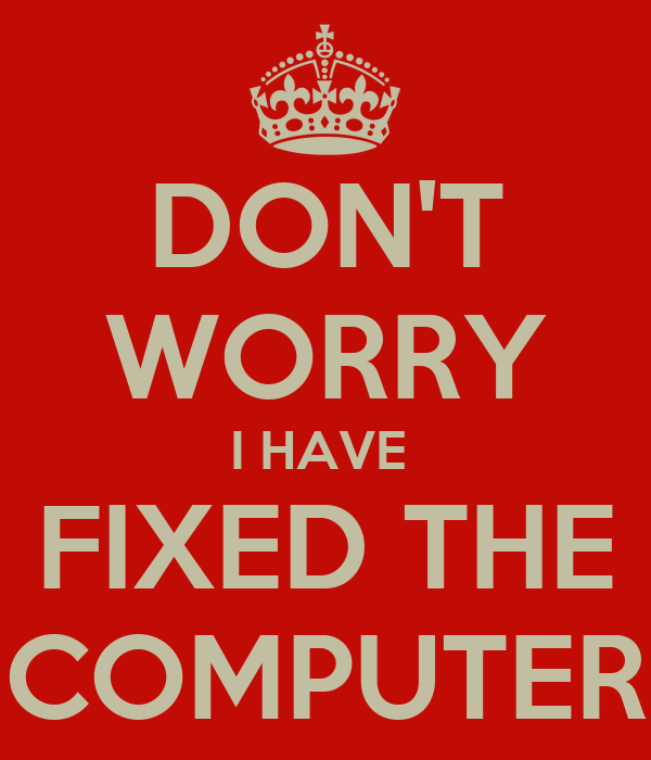DON'T WORRY I HAVE  FIXED THE COMPUTER