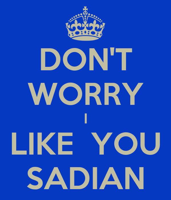 DON'T WORRY I LIKE  YOU SADIAN