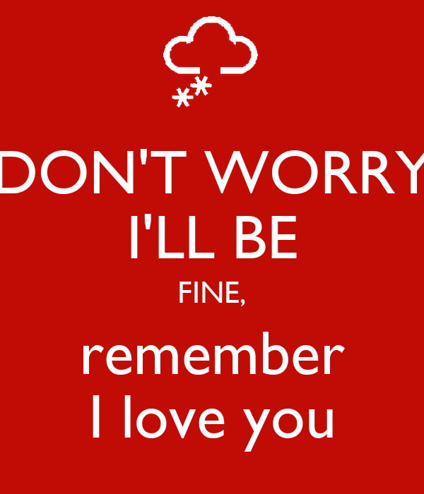 DON'T WORRY I'LL BE FINE, remember I love you