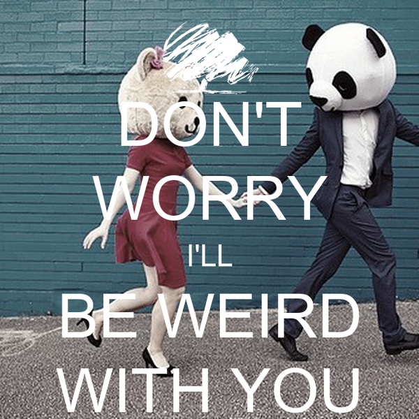 DON'T WORRY I'LL BE WEIRD WITH YOU