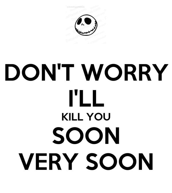 DON'T WORRY I'LL KILL YOU SOON VERY SOON Poster