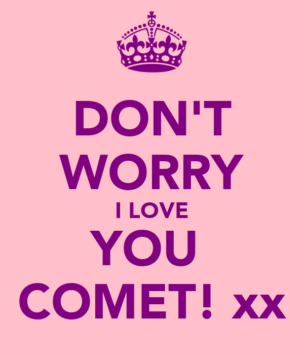 DON'T WORRY I LOVE YOU  COMET! xx