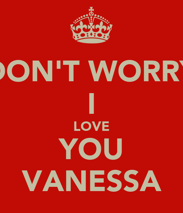 DON'T WORRY I LOVE YOU VANESSA