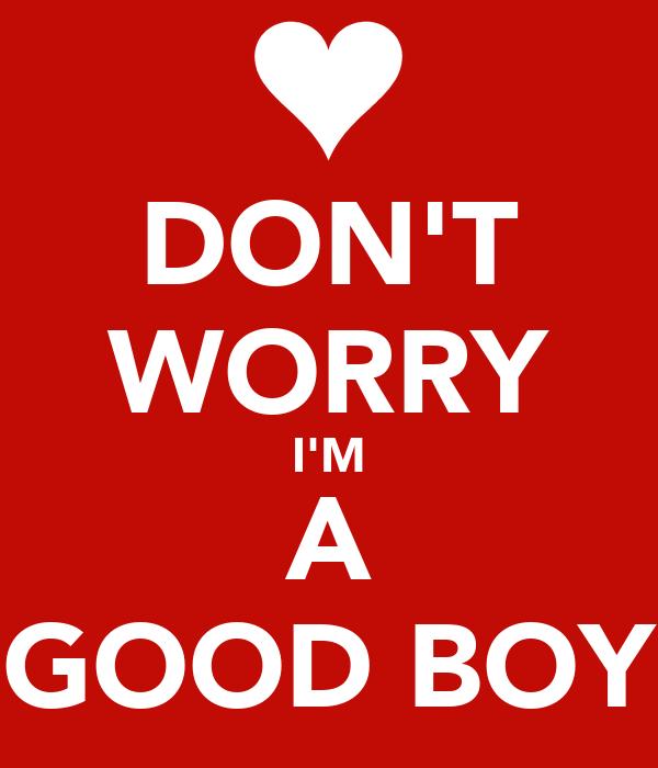 DON'T WORRY I'M A GOOD BOY