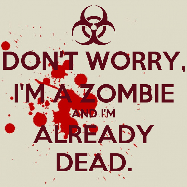 DON'T WORRY, I'M A ZOMBIE AND I'M ALREADY DEAD.