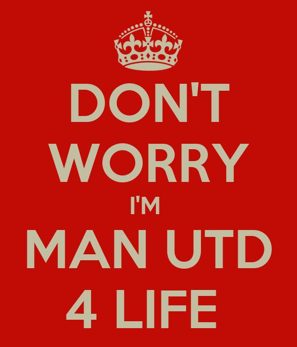 DON'T WORRY I'M  MAN UTD 4 LIFE