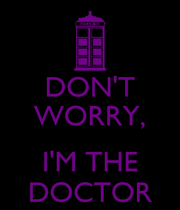 DON'T WORRY,  I'M THE DOCTOR