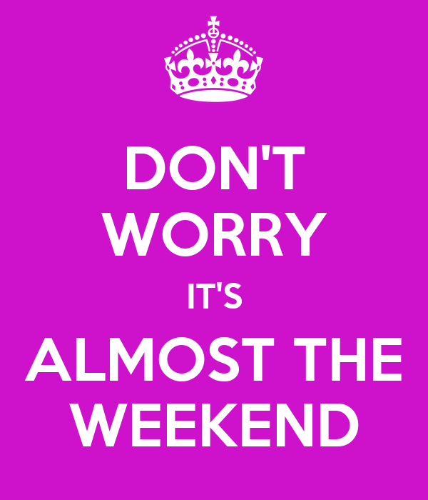 DON'T WORRY IT'S ALMOST THE WEEKEND