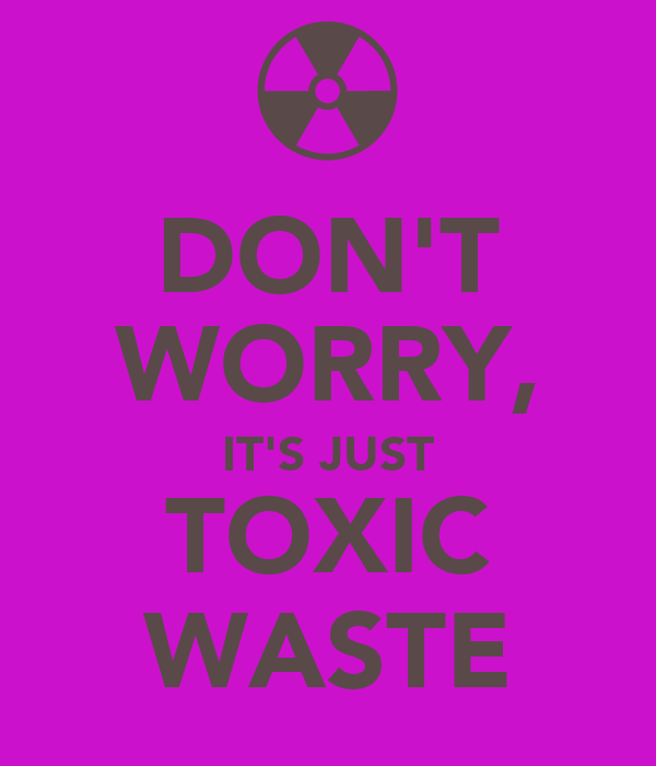 DON'T WORRY, IT'S JUST TOXIC WASTE