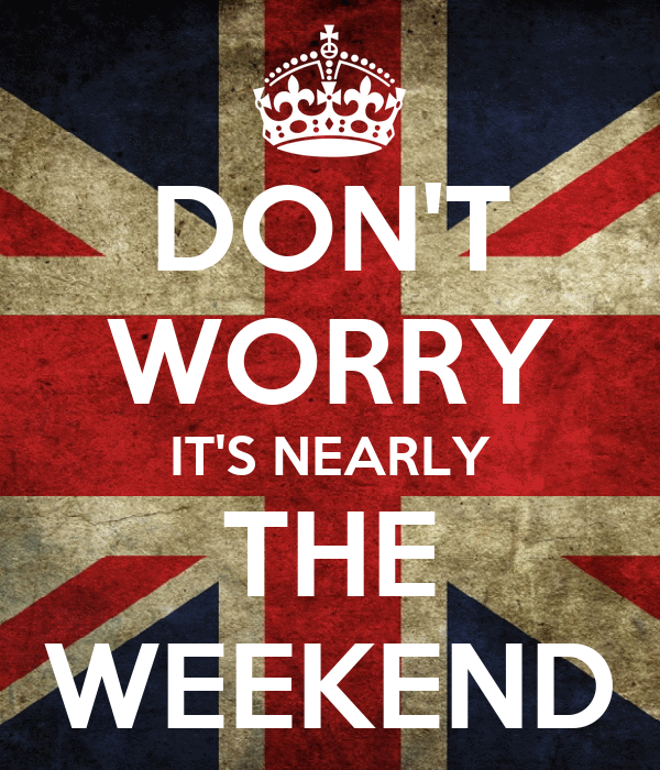 DON'T WORRY IT'S NEARLY THE WEEKEND