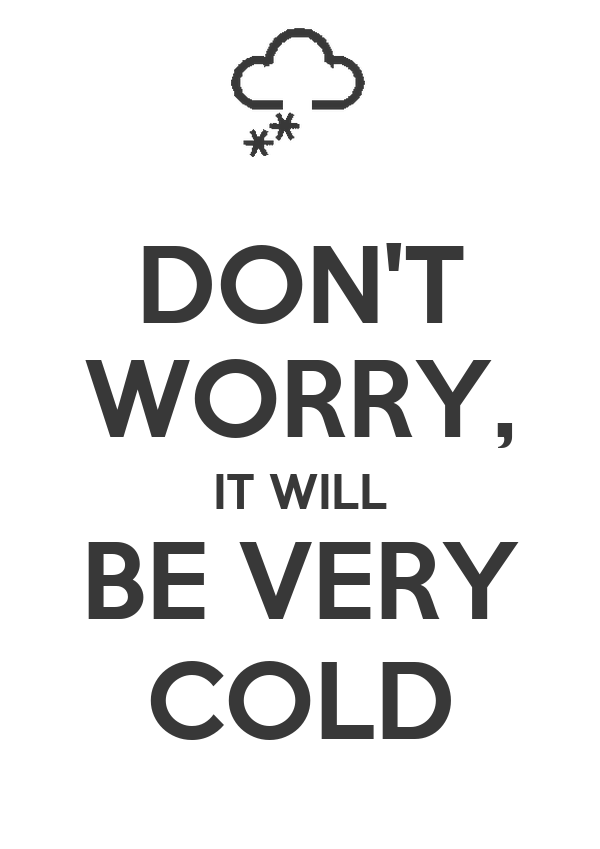 DON'T WORRY, IT WILL BE VERY COLD