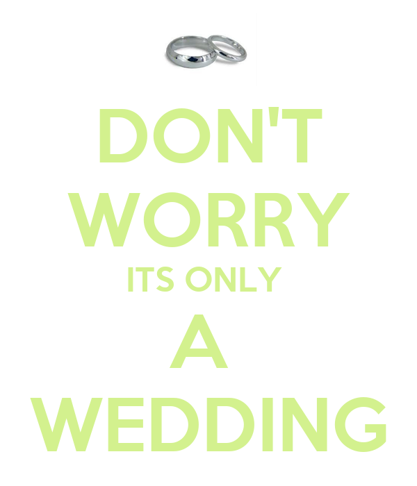 DON'T WORRY ITS ONLY  A  WEDDING