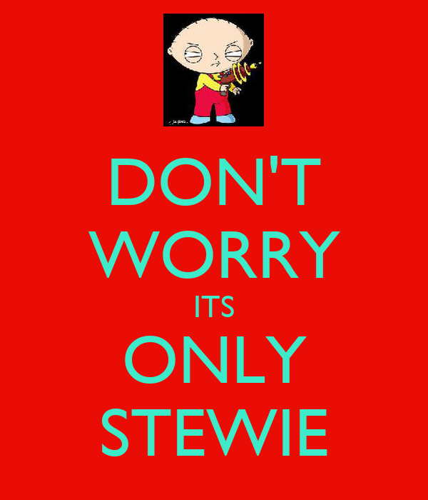 DON'T WORRY ITS ONLY STEWIE