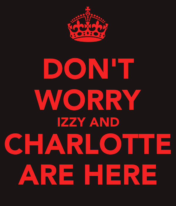 DON'T WORRY IZZY AND CHARLOTTE ARE HERE