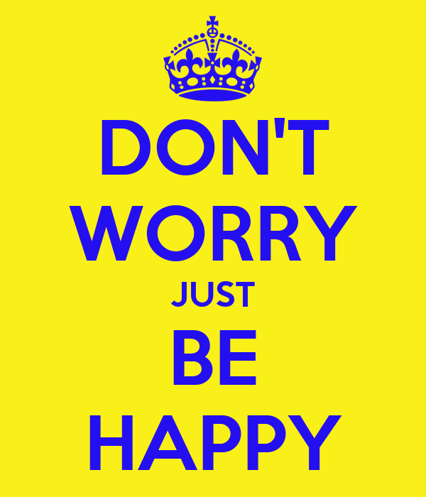 DON'T WORRY JUST BE HAPPY