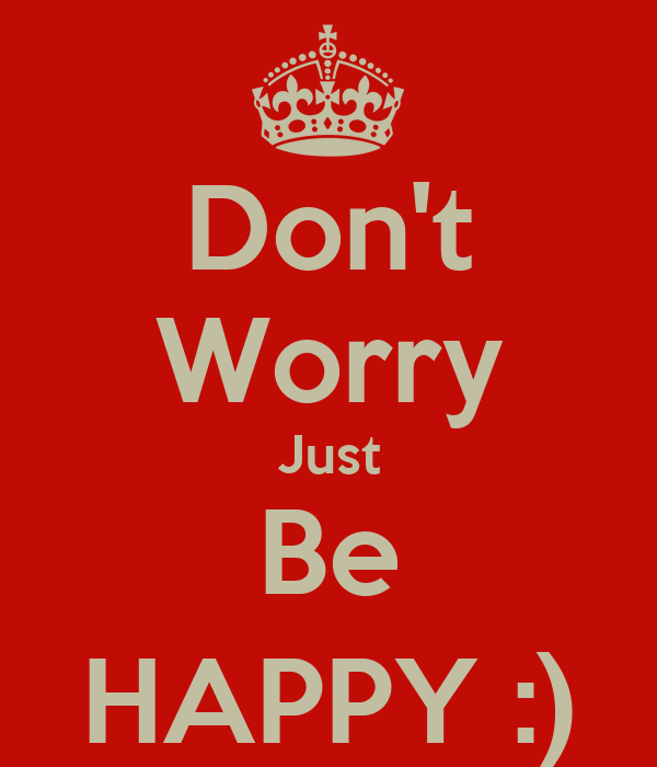 Don't Worry Just Be HAPPY :)