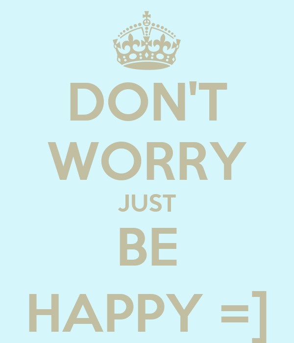 DON'T WORRY JUST BE HAPPY =]