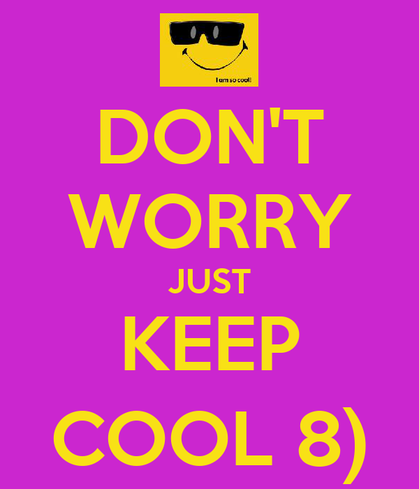 DON'T WORRY JUST KEEP COOL 8)