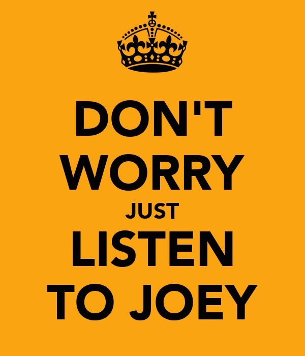 DON'T WORRY JUST LISTEN TO JOEY
