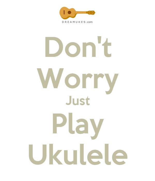 Don't Worry Just Play Ukulele