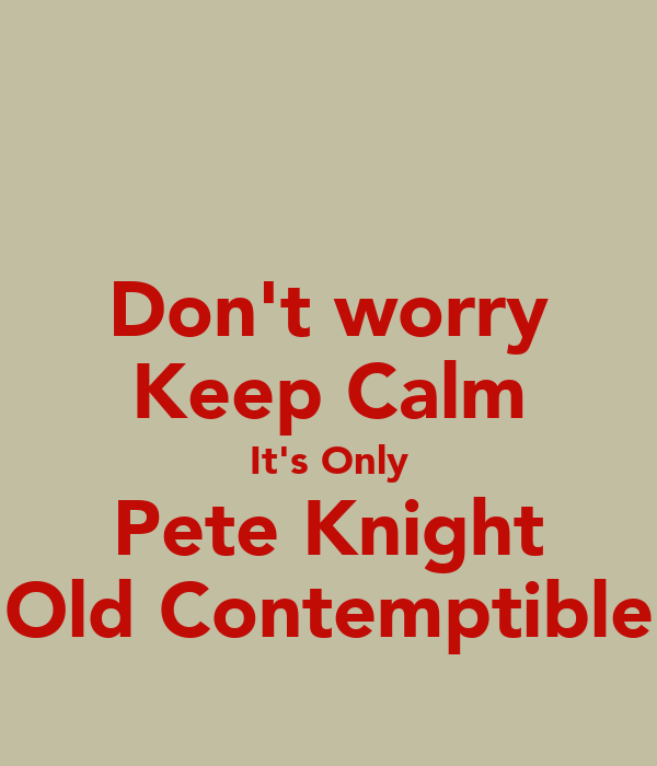 Don't worry Keep Calm It's Only Pete Knight Old Contemptible