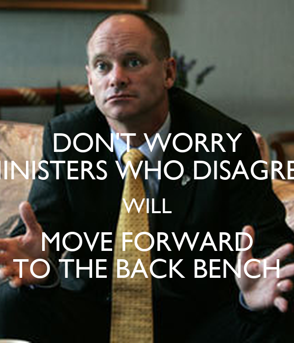 DON'T WORRY MINISTERS WHO DISAGREE WILL MOVE FORWARD TO THE BACK BENCH