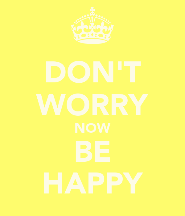 DON'T WORRY NOW BE HAPPY