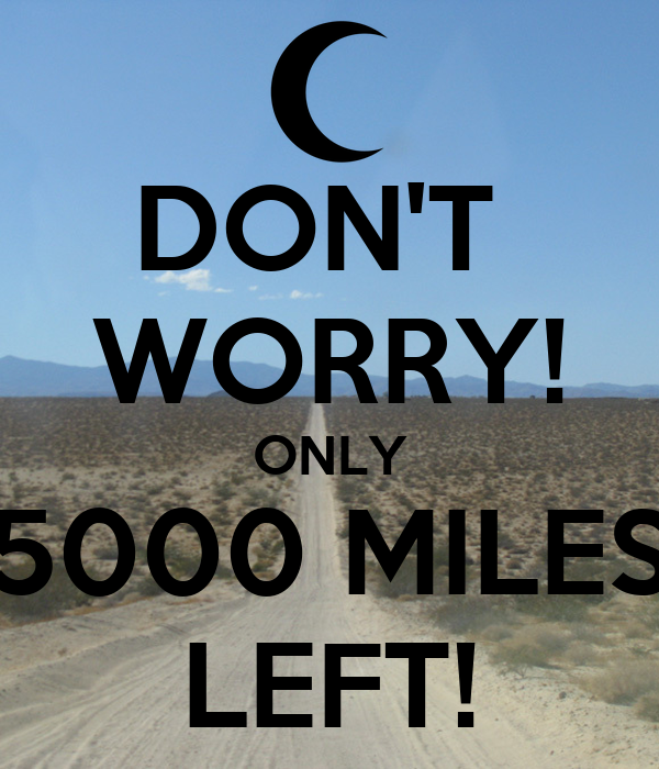 DON'T  WORRY! ONLY 5000 MILES LEFT!