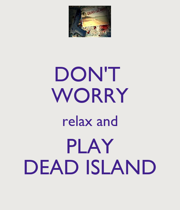 DON'T  WORRY relax and PLAY DEAD ISLAND