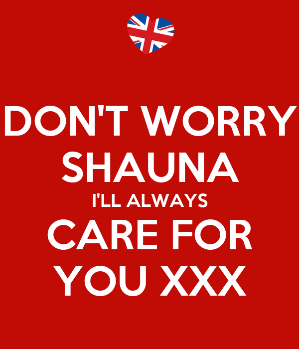 DON'T WORRY SHAUNA I'LL ALWAYS CARE FOR YOU XXX