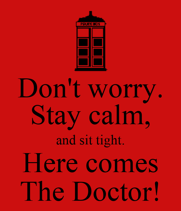 Don't worry. Stay calm, and sit tight. Here comes The Doctor!
