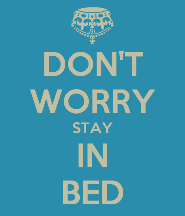 DON'T WORRY STAY IN BED
