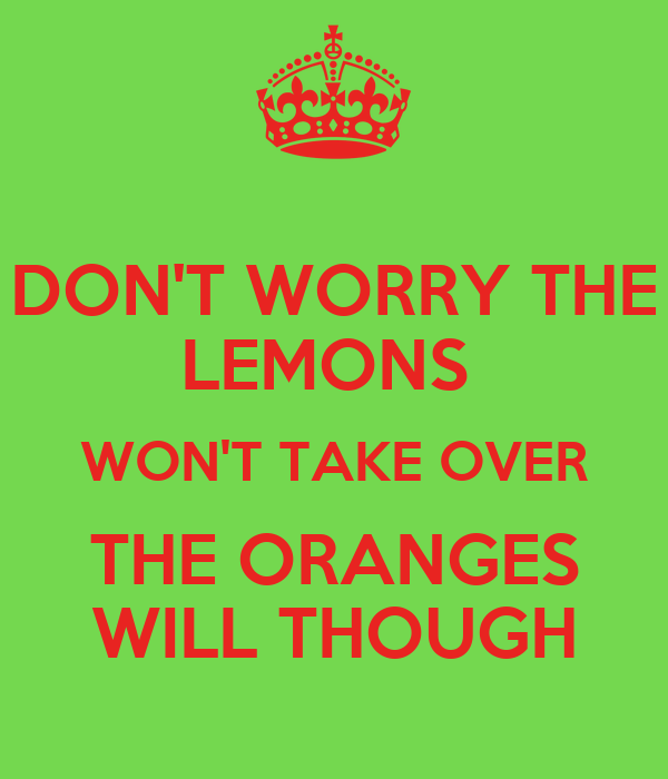 DON'T WORRY THE LEMONS  WON'T TAKE OVER THE ORANGES WILL THOUGH