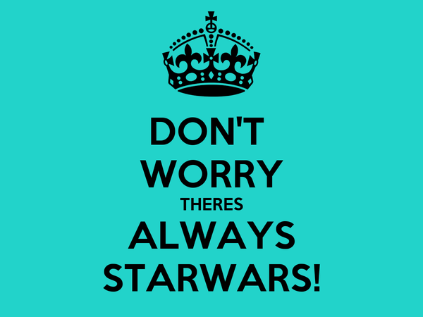 DON'T  WORRY THERES ALWAYS STARWARS!