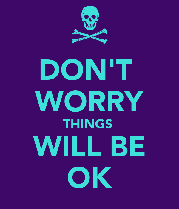 DON'T  WORRY THINGS  WILL BE OK