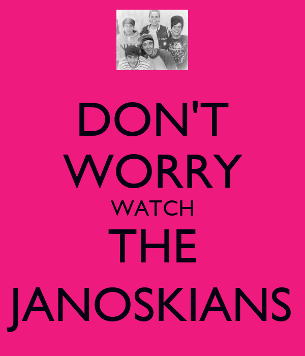 DON'T WORRY WATCH THE JANOSKIANS