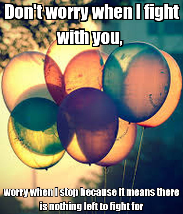Don't worry when I fight with you,  worry when I stop because it means there is nothing left to fight for