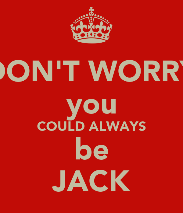 DON'T WORRY you COULD ALWAYS be JACK