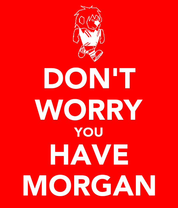 DON'T WORRY YOU HAVE MORGAN