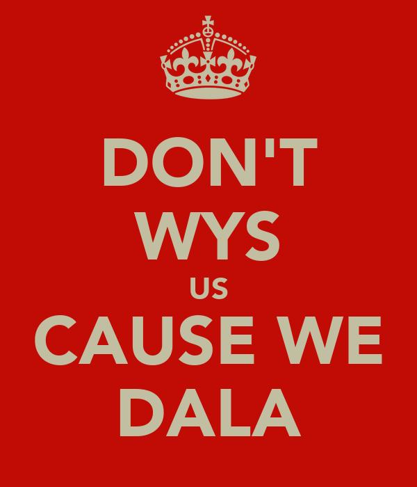 DON'T WYS US CAUSE WE DALA